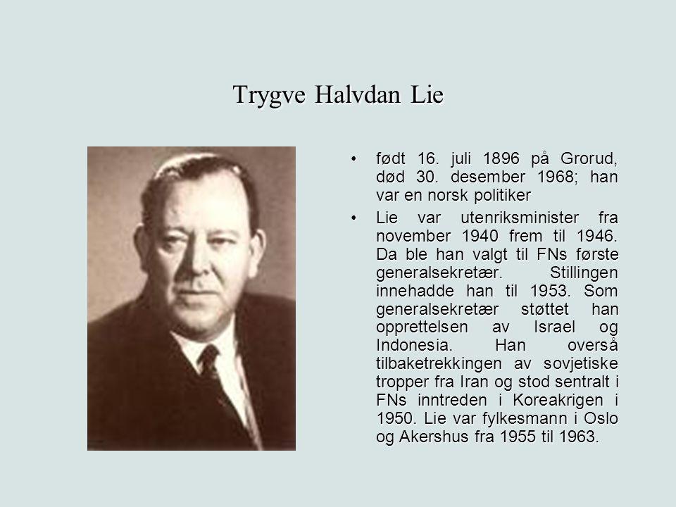 Trygve Halvdan Lie født 16. juli 1896 på Grorud, død 30. desember 1968; han var en norsk politikerfødt 16. juli 1896 på Grorud, død 30. desember 1968;