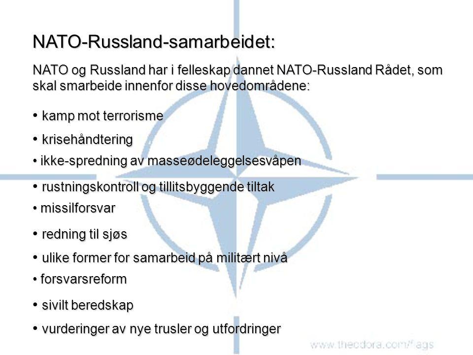 NATO-Russland-samarbeidet: NATO og Russland har i felleskap dannet NATO-Russland Rådet, som skal smarbeide innenfor disse hovedområdene: kamp mot terrorisme krisehåndtering ikke-spredning av masseødeleggelsesvåpen ikke-spredning av masseødeleggelsesvåpen rustningskontroll og tillitsbyggende tiltak missilforsvar missilforsvar redning til sjøs ulike former for samarbeid på militært nivå forsvarsreform forsvarsreform sivilt beredskap vurderinger av nye trusler og utfordringer