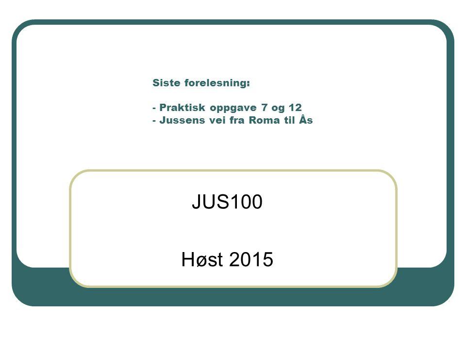 Siste forelesning: - Praktisk oppgave 7 og 12 - Jussens vei fra Roma til Ås JUS100 Høst 2015