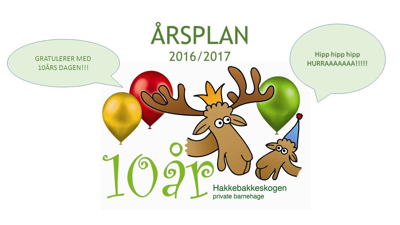 ÅRSPLAN 2016/2017 Hipp hipp hipp HURRAAAAAAA!!!!! GRATULERER MED 10ÅRS DAGEN!!!