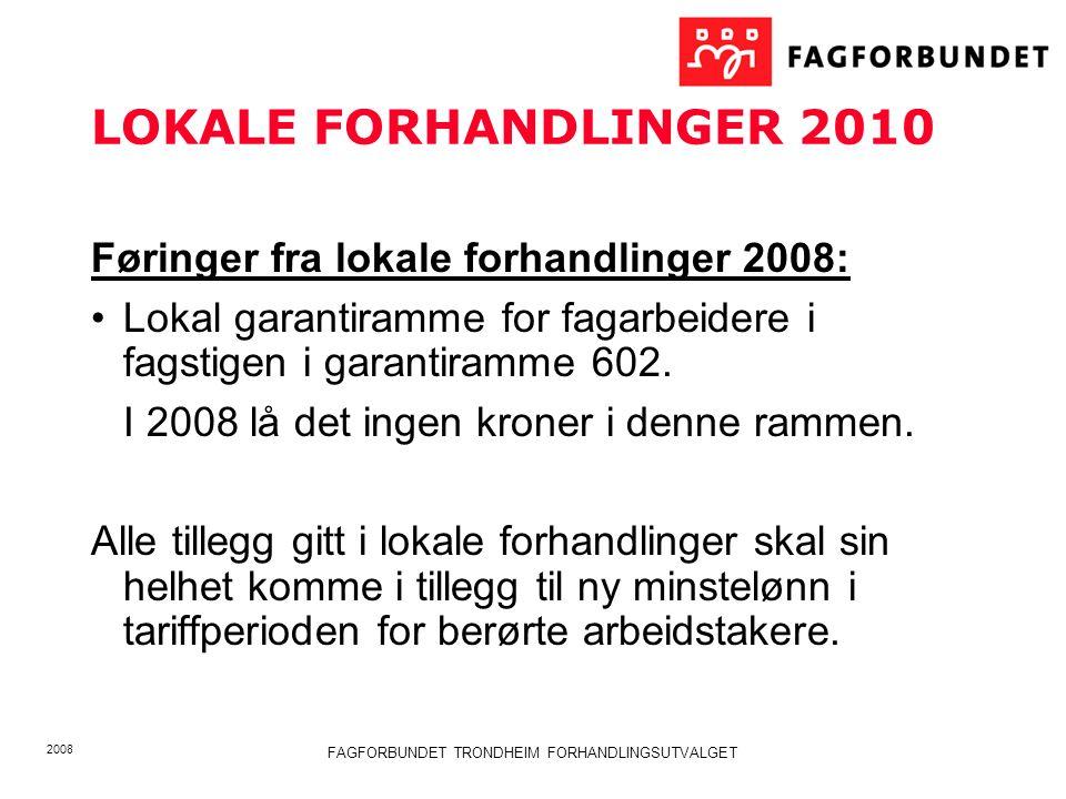 2008 FAGFORBUNDET TRONDHEIM FORHANDLINGSUTVALGET LOKALE FORHANDLINGER 2010 Føringer fra lokale forhandlinger 2008: Lokal garantiramme for fagarbeidere i fagstigen i garantiramme 602.