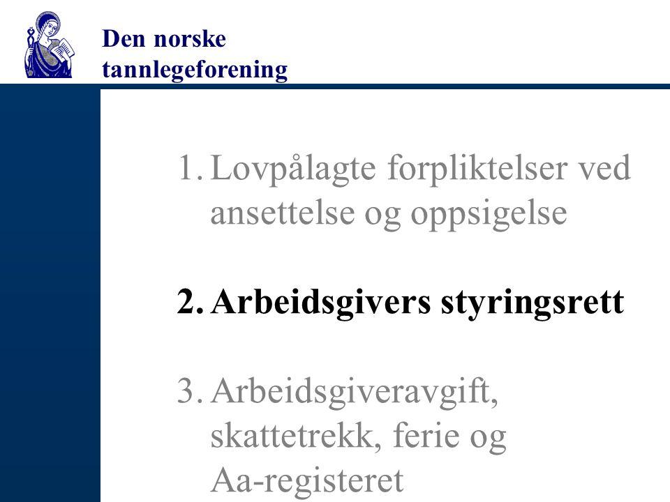 Den norske tannlegeforening 1.Lovpålagte forpliktelser ved ansettelse og oppsigelse 2.Arbeidsgivers styringsrett 3.Arbeidsgiveravgift, skattetrekk, ferie og Aa-registeret