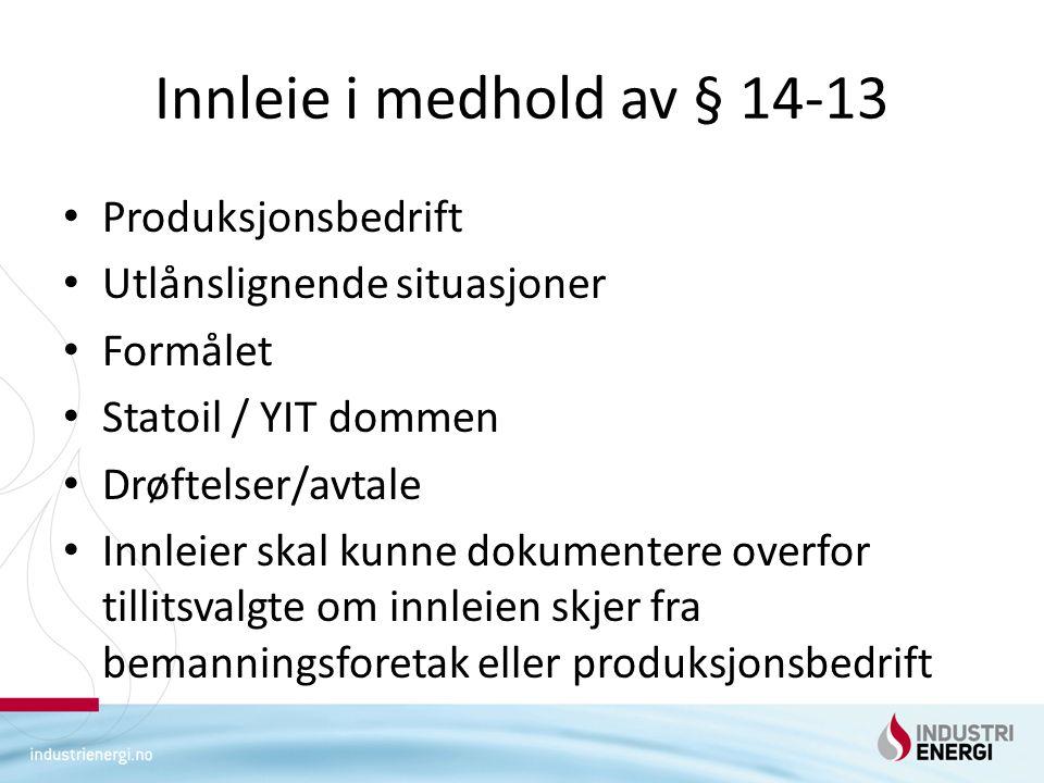 Innleie i medhold av § 14-13 Produksjonsbedrift Utlånslignende situasjoner Formålet Statoil / YIT dommen Drøftelser/avtale Innleier skal kunne dokumentere overfor tillitsvalgte om innleien skjer fra bemanningsforetak eller produksjonsbedrift