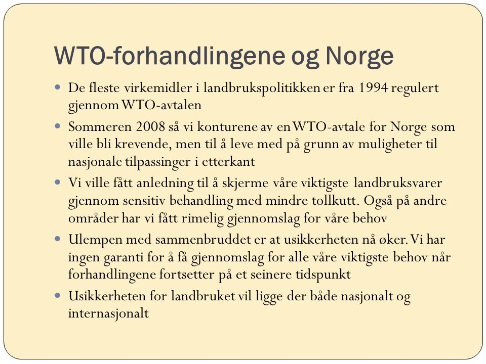WTO-forhandlingene og Norge De fleste virkemidler i landbrukspolitikken er fra 1994 regulert gjennom WTO-avtalen Sommeren 2008 så vi konturene av en WTO-avtale for Norge som ville bli krevende, men til å leve med på grunn av muligheter til nasjonale tilpassinger i etterkant Vi ville fått anledning til å skjerme våre viktigste landbruksvarer gjennom sensitiv behandling med mindre tollkutt.