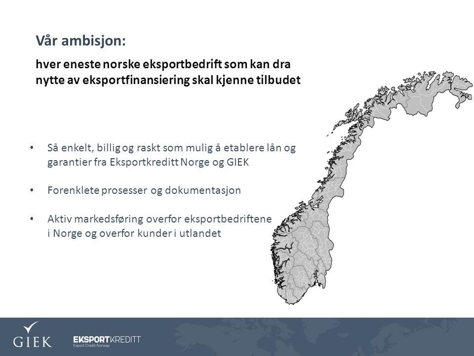 Så enkelt, billig og raskt som mulig å etablere lån og garantier fra Eksportkreditt Norge og GIEK Forenklete prosesser og dokumentasjon Aktiv markedsføring overfor eksportbedriftene i Norge og overfor kunder i utlandet Vår ambisjon: hver eneste norske eksportbedrift som kan dra nytte av eksportfinansiering skal kjenne tilbudet