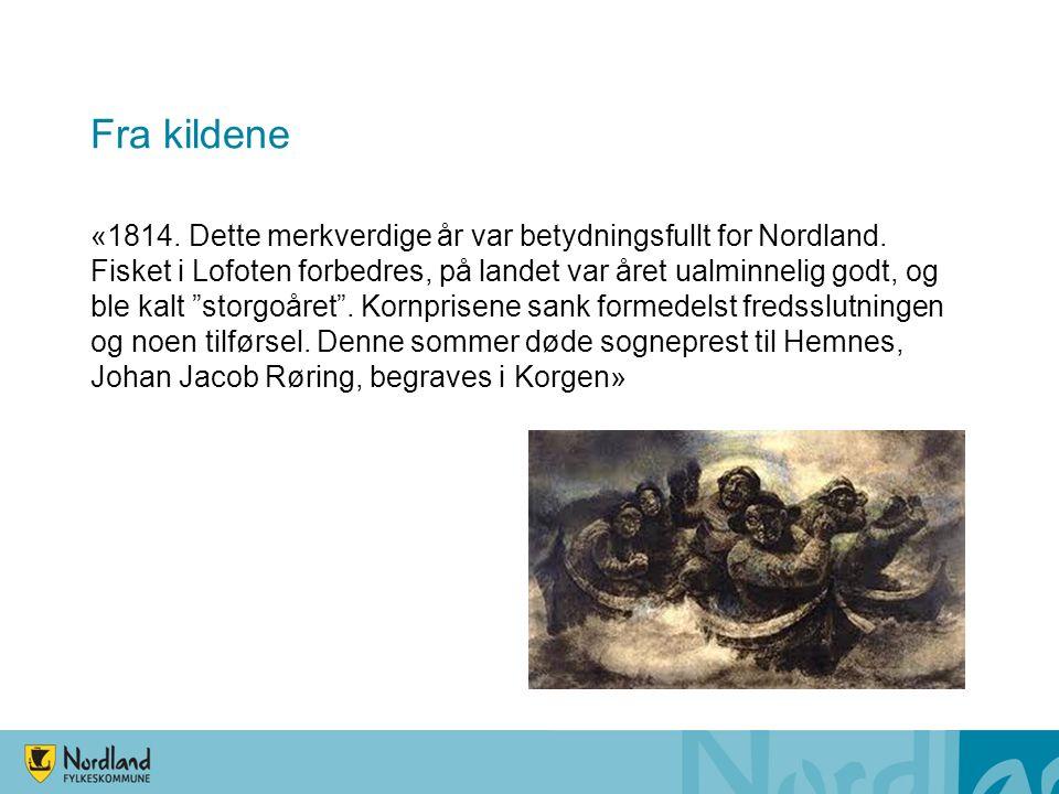 Fra kildene «1814. Dette merkverdige år var betydningsfullt for Nordland. Fisket i Lofoten forbedres, på landet var året ualminnelig godt, og ble kalt