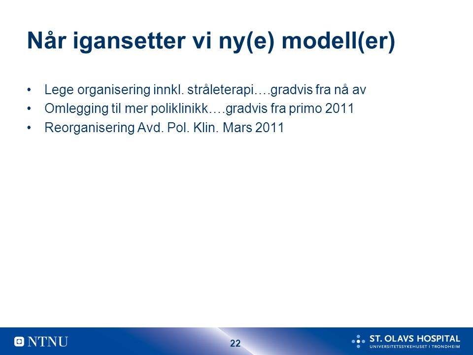 22 Når igansetter vi ny(e) modell(er) Lege organisering innkl. stråleterapi….gradvis fra nå av Omlegging til mer poliklinikk….gradvis fra primo 2011 R