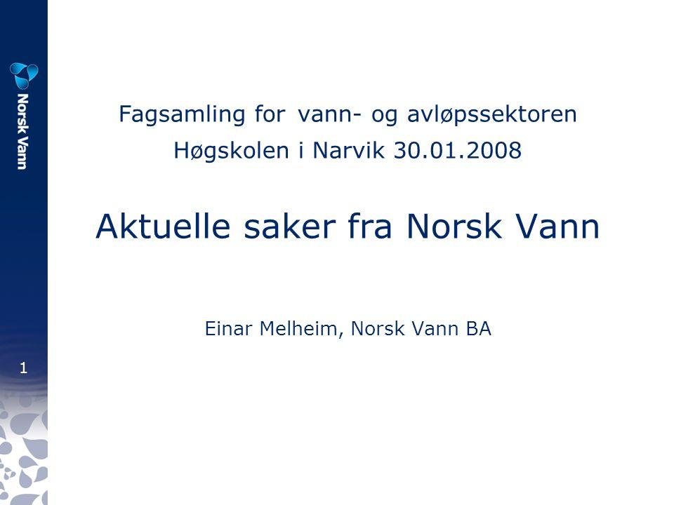1 Fagsamling for vann- og avløpssektoren Høgskolen i Narvik 30.01.2008 Aktuelle saker fra Norsk Vann Einar Melheim, Norsk Vann BA