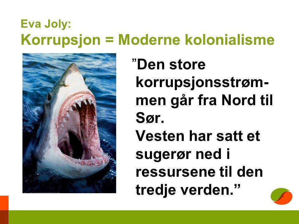 Eva Joly: Korrupsjon = Moderne kolonialisme Den store korrupsjonsstrøm- men går fra Nord til Sør.