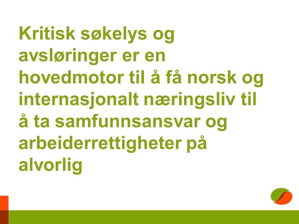 Kritisk søkelys og avsløringer er en hovedmotor til å få norsk og internasjonalt næringsliv til å ta samfunnsansvar og arbeiderrettigheter på alvorlig