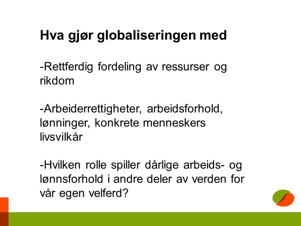 Hva gjør globaliseringen med -Rettferdig fordeling av ressurser og rikdom -Arbeiderrettigheter, arbeidsforhold, lønninger, konkrete menneskers livsvilkår -Hvilken rolle spiller dårlige arbeids- og lønnsforhold i andre deler av verden for vår egen velferd