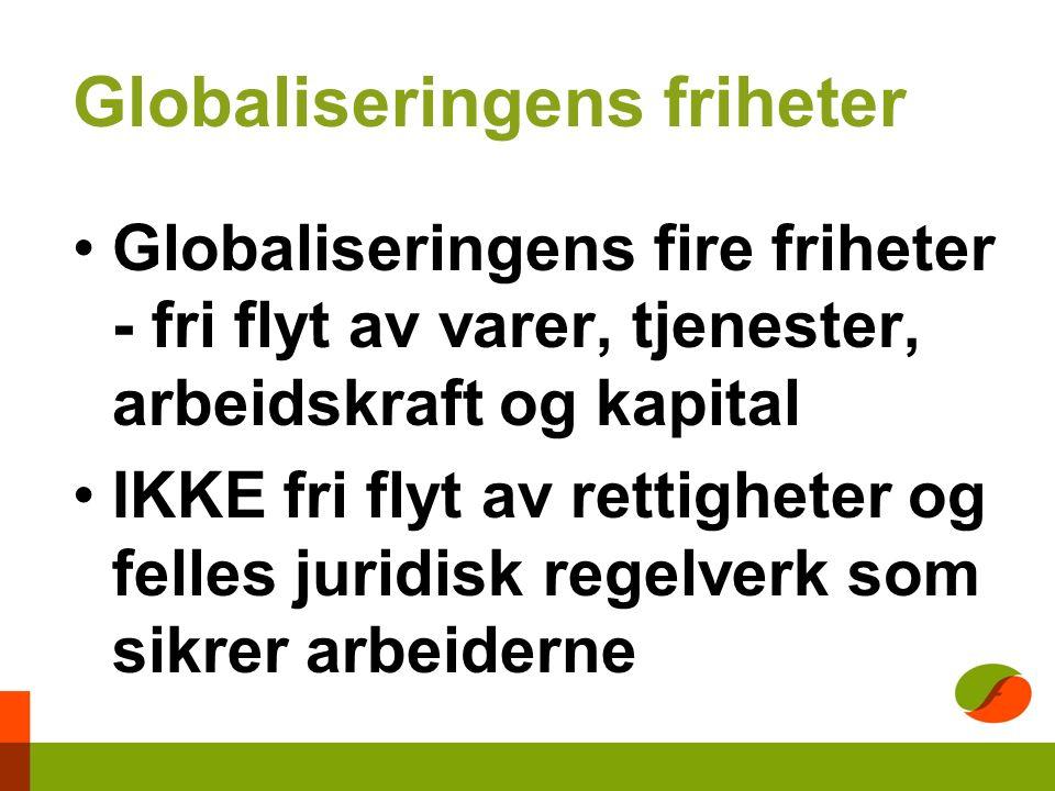 Globaliseringens friheter Globaliseringens fire friheter - fri flyt av varer, tjenester, arbeidskraft og kapital IKKE fri flyt av rettigheter og felles juridisk regelverk som sikrer arbeiderne