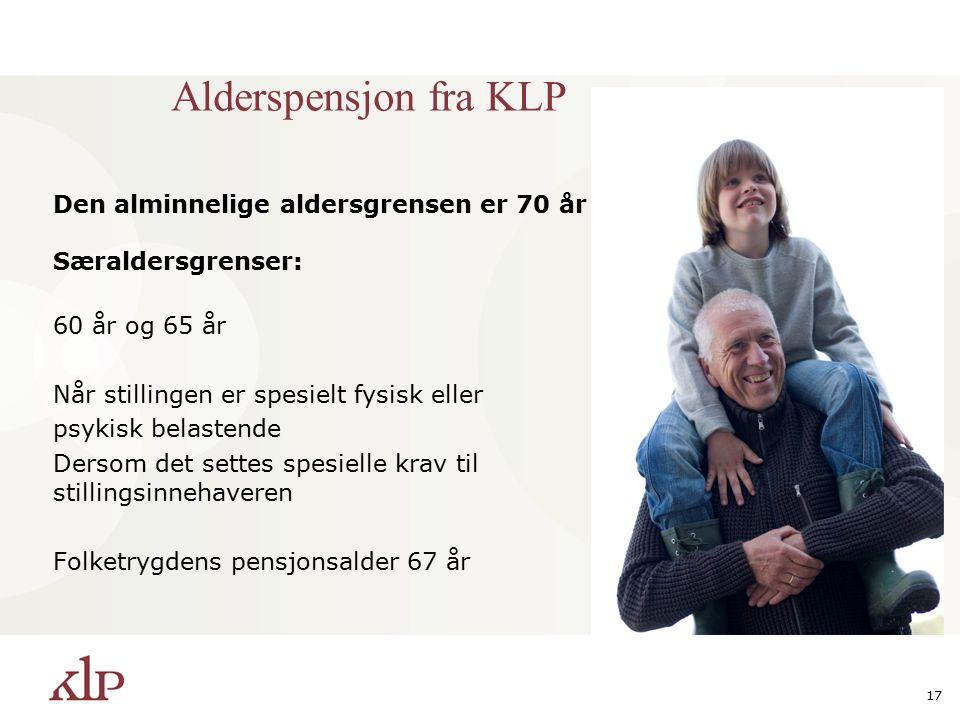 17 Alderspensjon fra KLP Den alminnelige aldersgrensen er 70 år Særaldersgrenser: 60 år og 65 år Når stillingen er spesielt fysisk eller psykisk belastende Dersom det settes spesielle krav til stillingsinnehaveren Folketrygdens pensjonsalder 67 år
