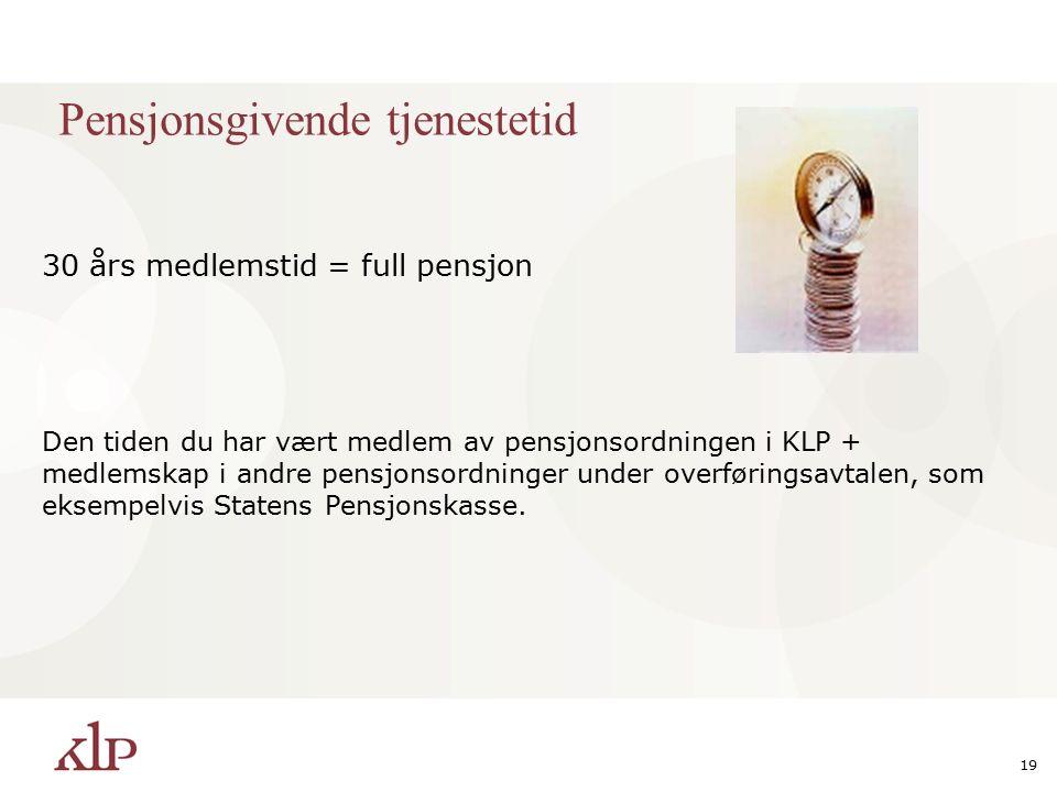 19 Pensjonsgivende tjenestetid 30 års medlemstid = full pensjon Den tiden du har vært medlem av pensjonsordningen i KLP + medlemskap i andre pensjonsordninger under overføringsavtalen, som eksempelvis Statens Pensjonskasse.