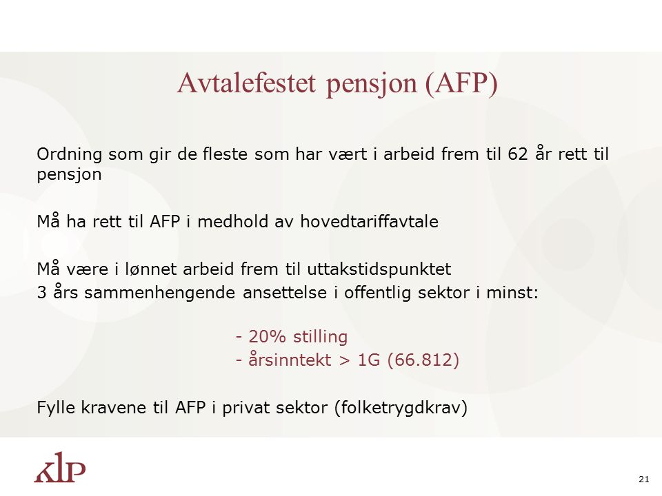 21 Avtalefestet pensjon (AFP) Ordning som gir de fleste som har vært i arbeid frem til 62 år rett til pensjon Må ha rett til AFP i medhold av hovedtariffavtale Må være i lønnet arbeid frem til uttakstidspunktet 3 års sammenhengende ansettelse i offentlig sektor i minst: - 20% stilling - årsinntekt > 1G (66.812) Fylle kravene til AFP i privat sektor (folketrygdkrav)