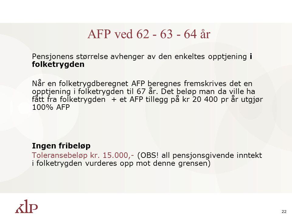 22 AFP ved 62 - 63 - 64 år Pensjonens størrelse avhenger av den enkeltes opptjening i folketrygden Når en folketrygdberegnet AFP beregnes fremskrives det en opptjening i folketrygden til 67 år.