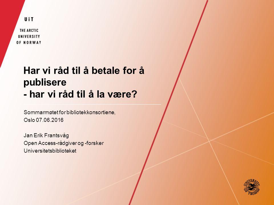 Har vi råd til å betale for å publisere - har vi råd til å la være? Sommarmøtet for bibliotekkonsortiene, Oslo 07.06.2016 Jan Erik Frantsvåg Open Acce