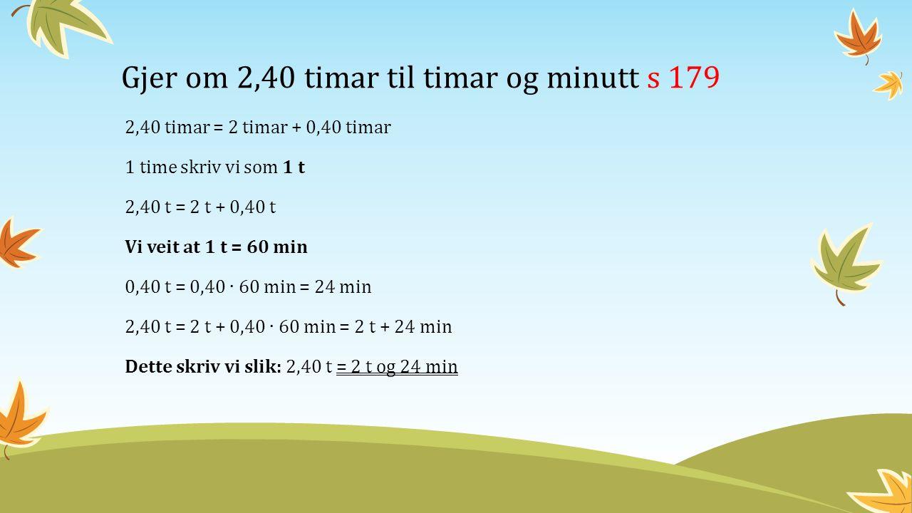 Gjer om 2,40 timar til timar og minutt s 179 2,40 timar = 2 timar + 0,40 timar 1 time skriv vi som 1 t 2,40 t = 2 t + 0,40 t Vi veit at 1 t = 60 min 0,40 t = 0,40 ∙ 60 min = 24 min 2,40 t = 2 t + 0,40 ∙ 60 min = 2 t + 24 min Dette skriv vi slik: 2,40 t = 2 t og 24 min