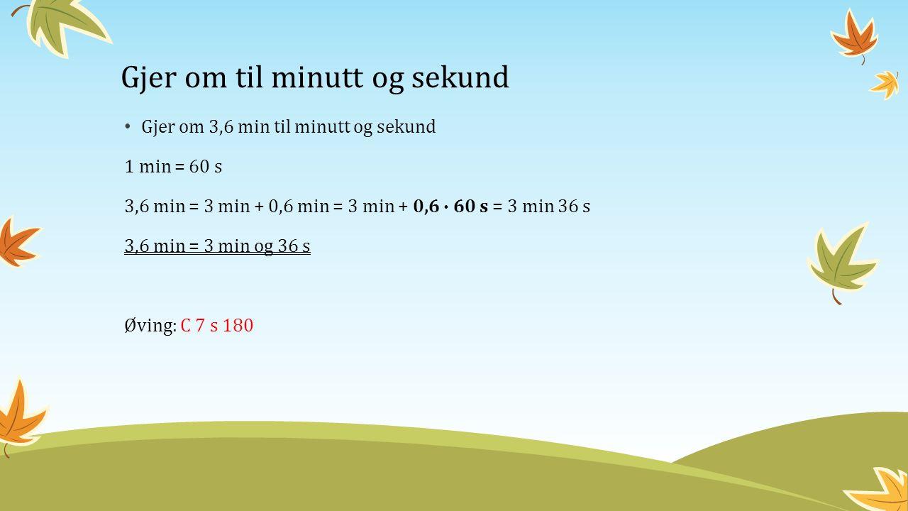 Gjer om til minutt og sekund Gjer om 3,6 min til minutt og sekund 1 min = 60 s 3,6 min = 3 min + 0,6 min = 3 min + 0,6 ∙ 60 s = 3 min 36 s 3,6 min = 3 min og 36 s Øving: C 7 s 180