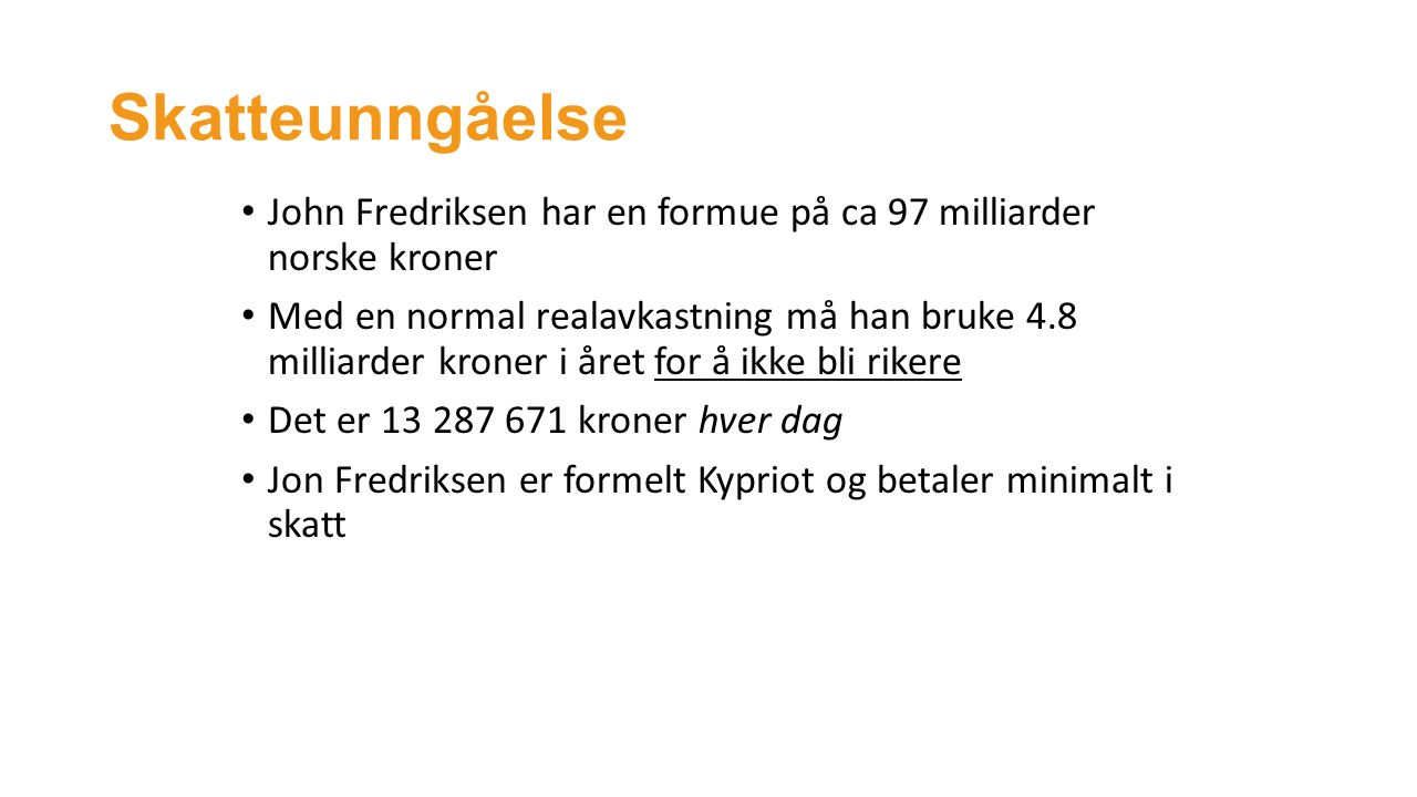 Skatteunngåelse John Fredriksen har en formue på ca 97 milliarder norske kroner Med en normal realavkastning må han bruke 4.8 milliarder kroner i året for å ikke bli rikere Det er 13 287 671 kroner hver dag Jon Fredriksen er formelt Kypriot og betaler minimalt i skatt