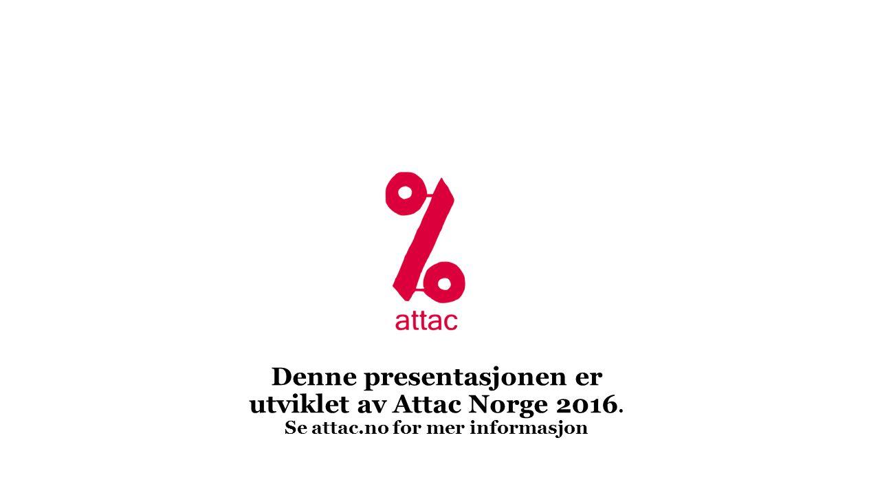Denne presentasjonen er utviklet av Attac Norge 2016. Se attac.no for mer informasjon