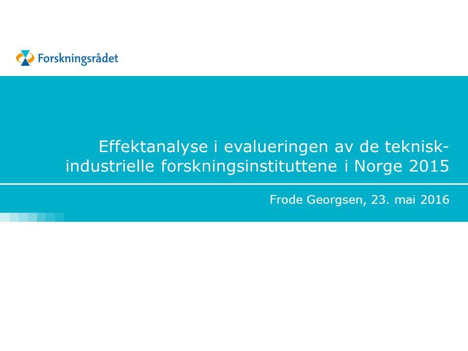 Effektanalyse i evalueringen av de teknisk- industrielle forskningsinstituttene i Norge 2015 Frode Georgsen, 23. mai 2016