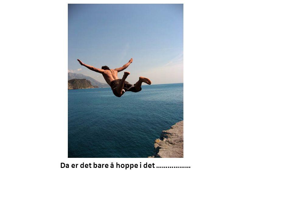 Da er det bare å hoppe i det ………………