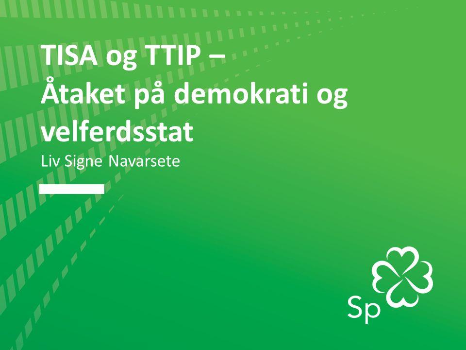 TISA og TTIP – Åtaket på demokrati og velferdsstat Liv Signe Navarsete