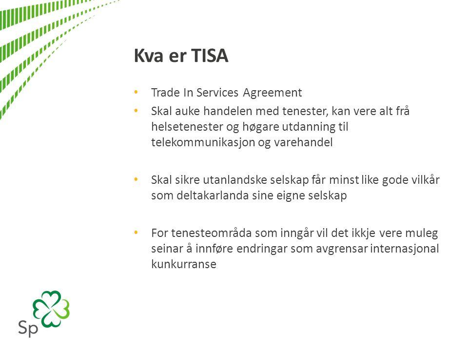 Kva er TISA Trade In Services Agreement Skal auke handelen med tenester, kan vere alt frå helsetenester og høgare utdanning til telekommunikasjon og varehandel Skal sikre utanlandske selskap får minst like gode vilkår som deltakarlanda sine eigne selskap For tenesteområda som inngår vil det ikkje vere muleg seinar å innføre endringar som avgrensar internasjonal kunkurranse
