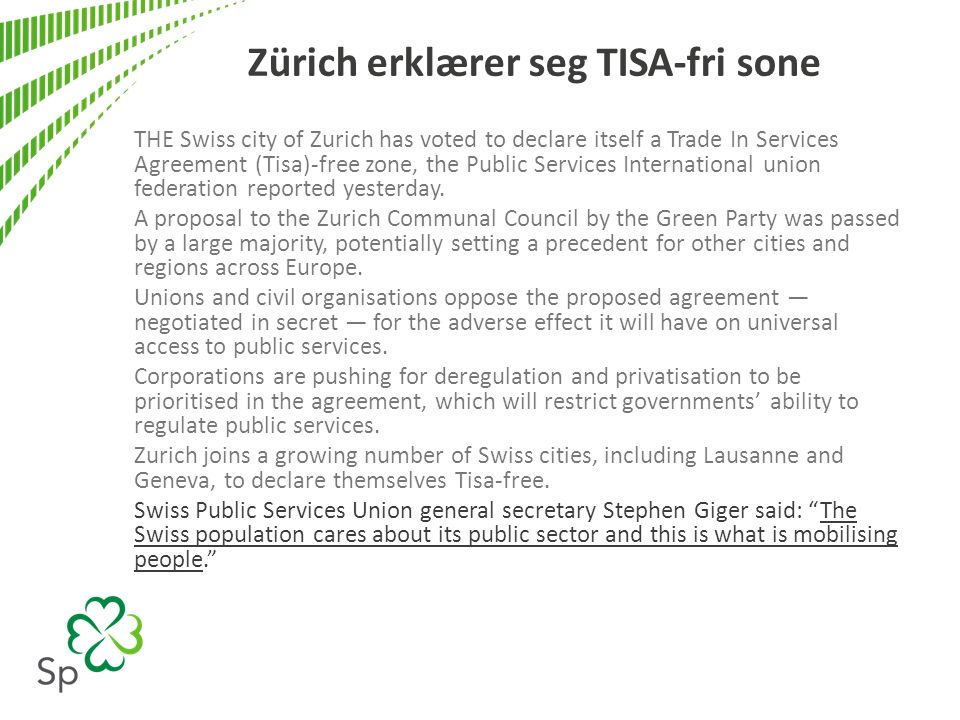 Zürich erklærer seg TISA-fri sone THE Swiss city of Zurich has voted to declare itself a Trade In Services Agreement (Tisa)-free zone, the Public Services International union federation reported yesterday.