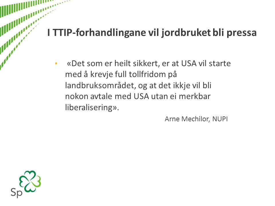 I TTIP-forhandlingane vil jordbruket bli pressa «Det som er heilt sikkert, er at USA vil starte med å krevje full tollfridom på landbruksområdet, og at det ikkje vil bli nokon avtale med USA utan ei merkbar liberalisering».