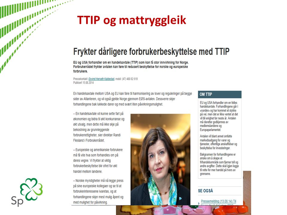 TTIP og mattryggleik Business Europe – dette forstyrrer handel med USA: US Food Safety modernization Act Forbud mot oksekjøtt ( kugalskab) Definisjon av grade A melk US industri mener at EU har handelsbarrierer: Forbud mod klorinert kylling Forbud mod Ractopamin – vekstkjemikalie i kjøtt Pesticidgrenser i frukt Problemer med begrensninger på GMO import, vekst og merking Krav til leker http://www.policymic.com/articles/71255/10-corporations-control-almost-everything-you-buy-this-chart-shows-how