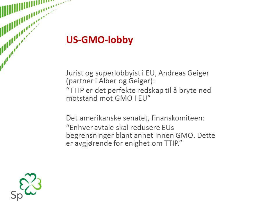 US-GMO-lobby Jurist og superlobbyist i EU, Andreas Geiger (partner i Alber og Geiger): TTIP er det perfekte redskap til å bryte ned motstand mot GMO I EU Det amerikanske senatet, finanskomiteen: Enhver avtale skal redusere EUs begrensninger blant annet innen GMO.