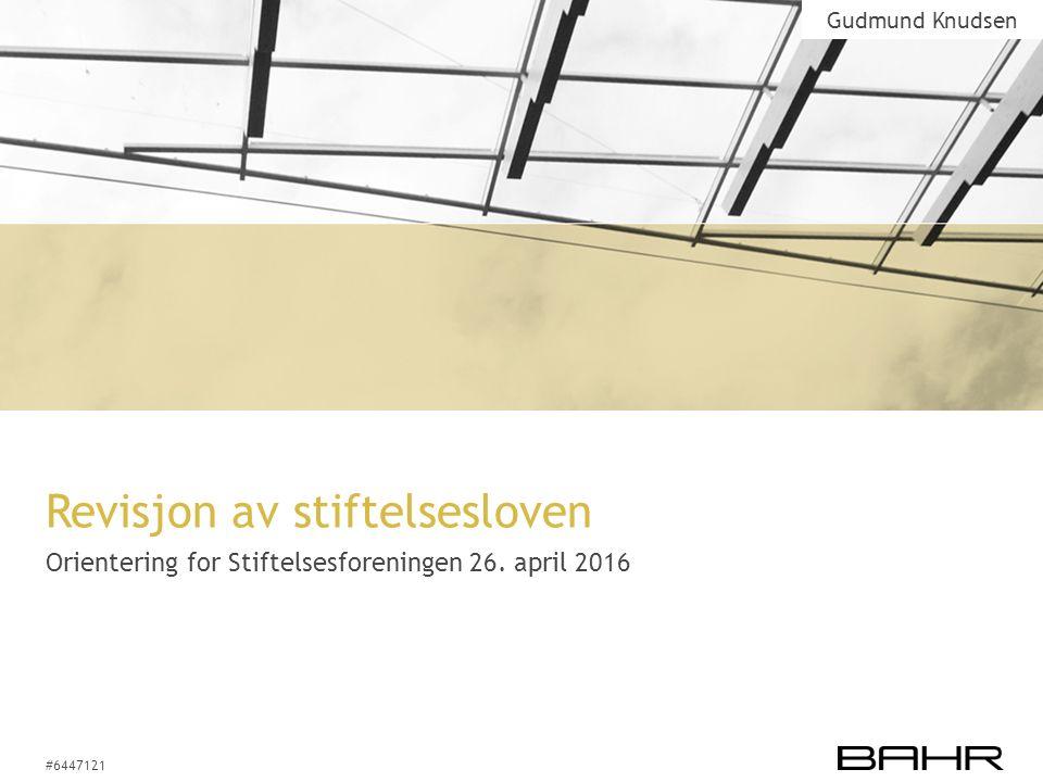 #6447121 Revisjon av stiftelsesloven Orientering for Stiftelsesforeningen 26. april 2016 Gudmund Knudsen