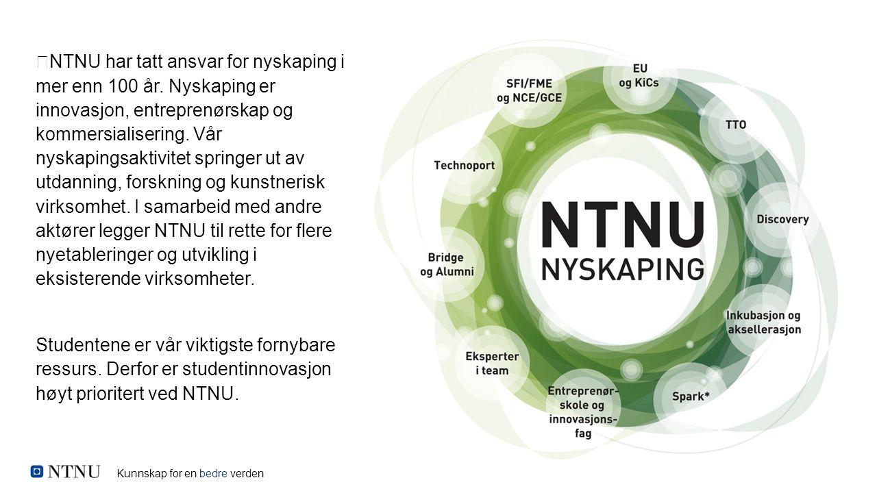 Kunnskap for en bedre verden NTNU har tatt ansvar for nyskaping i mer enn 100 år. Nyskaping er innovasjon, entreprenørskap og kommersialisering. Vår n