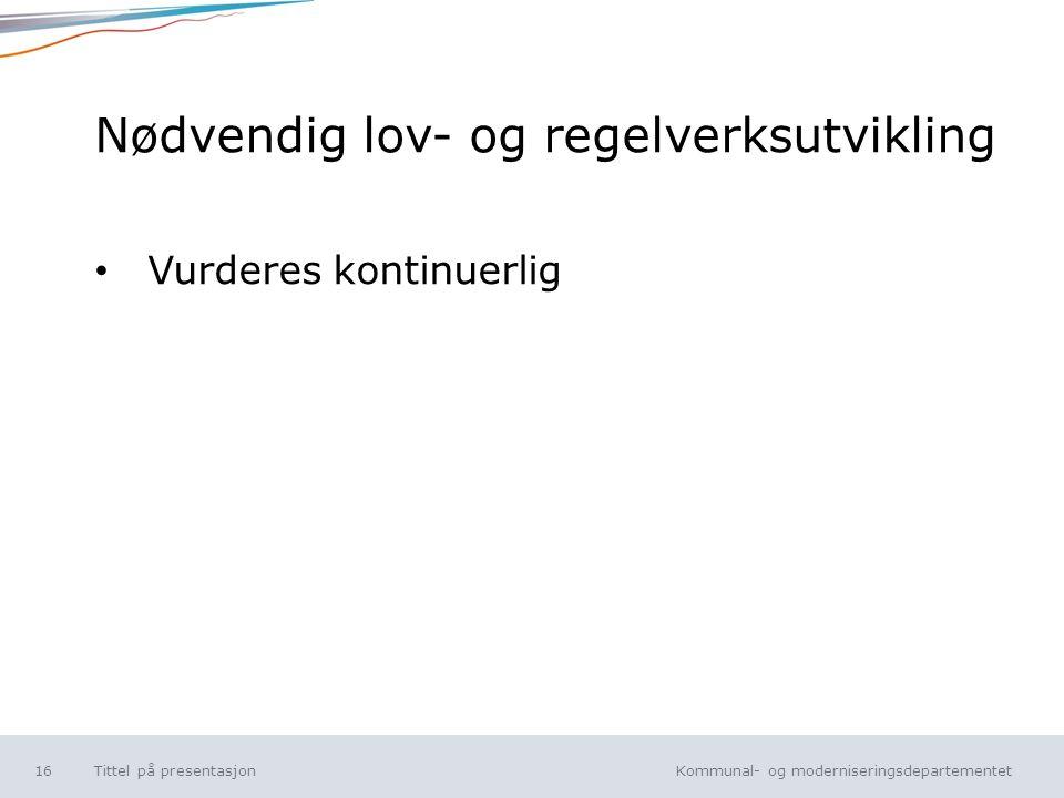 Kommunal- og moderniseringsdepartementet Norsk mal: Tekst uten kulepunkt Nødvendig lov- og regelverksutvikling Vurderes kontinuerlig Tittel på presentasjon16