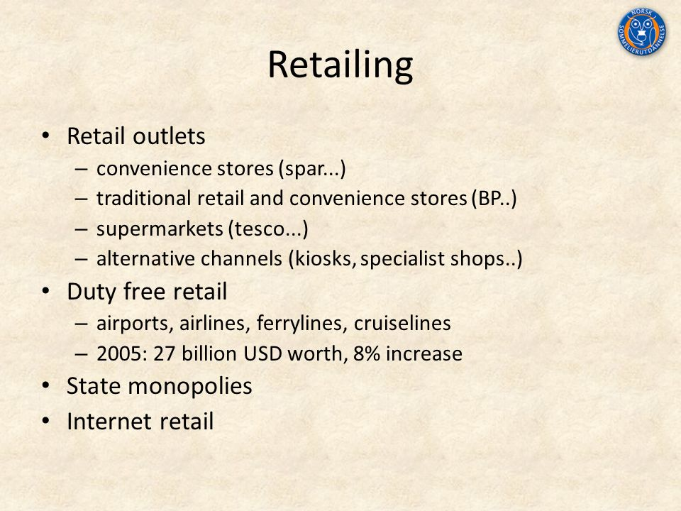 Retailing Retail outlets – convenience stores (spar...) – traditional retail and convenience stores (BP..) – supermarkets (tesco...) – alternative channels (kiosks, specialist shops..) Duty free retail – airports, airlines, ferrylines, cruiselines – 2005: 27 billion USD worth, 8% increase State monopolies Internet retail