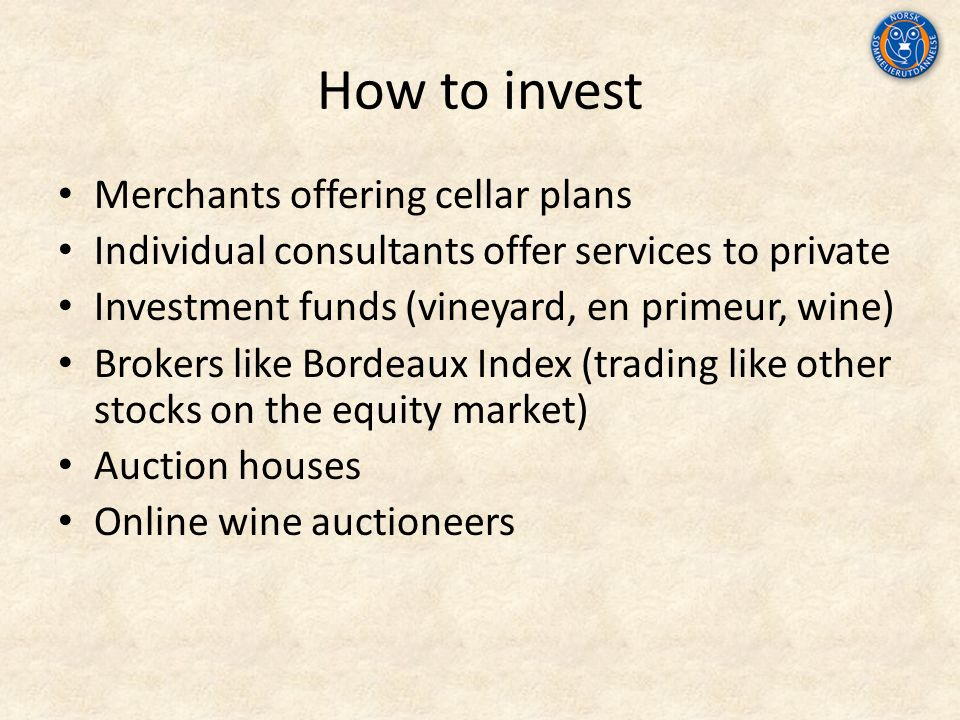 How to invest Merchants offering cellar plans Individual consultants offer services to private Investment funds (vineyard, en primeur, wine) Brokers like Bordeaux Index (trading like other stocks on the equity market) Auction houses Online wine auctioneers
