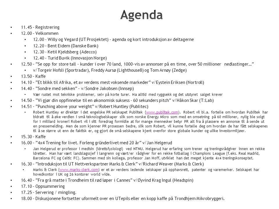 11.45 – Registrering 12.00 – Velkommen 12.00 - Willy og Vegard (UT Prosjektet) – agenda og kort introduksjon av deltagerne 12.20 – Bent Eidem (Danske Bank) 12.30 - Ketil Kjeldsberg (Adecco) 12.40 – Turid Buvik (Innovasjon Norge) 12.50 – Se opp for store tall - kunder i over 70 land, 1000-vis av annonser på en time, over 50 millioner nedlastinger… v/Torgeir Hofsli (Sportradar), Freddy Aursø (Lighthouse8) og Tom Arnøy (Zedge) 13.50 – Kaffe 14.10 – Et blikk til Afrika, et av verdens mest voksende markeder v/Eystein Eriksen (Nortroll) 14.40 – Sondre med sekken – v/Sondre Jakobsen (Innsep) Vær rustet mot tekniske problemer, selv på korte turer.
