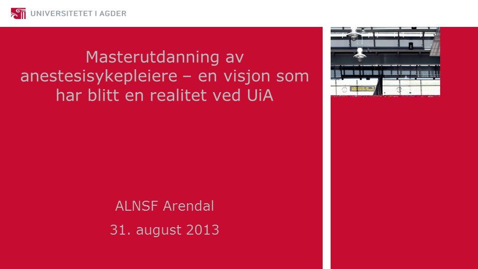 Masterutdanning av anestesisykepleiere – en visjon som har blitt en realitet ved UiA ALNSF Arendal 31. august 2013 Ellen Benestad Moi