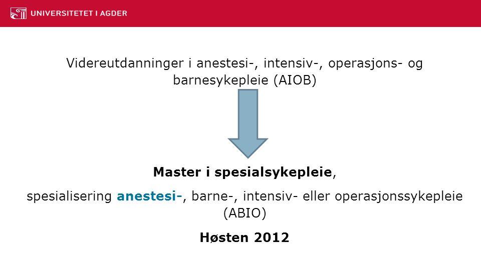 Videreutdanninger i anestesi-, intensiv-, operasjons- og barnesykepleie (AIOB) Master i spesialsykepleie, spesialisering anestesi-, barne-, intensiv- eller operasjonssykepleie (ABIO) Høsten 2012