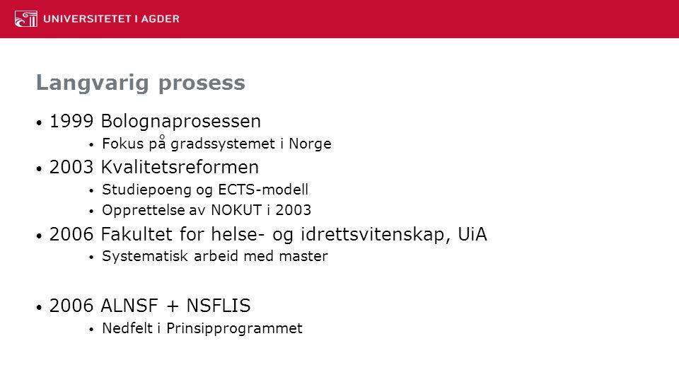 Langvarig prosess 1999 Bolognaprosessen Fokus på gradssystemet i Norge 2003 Kvalitetsreformen Studiepoeng og ECTS-modell Opprettelse av NOKUT i 2003 2006 Fakultet for helse- og idrettsvitenskap, UiA Systematisk arbeid med master 2006 ALNSF + NSFLIS Nedfelt i Prinsipprogrammet