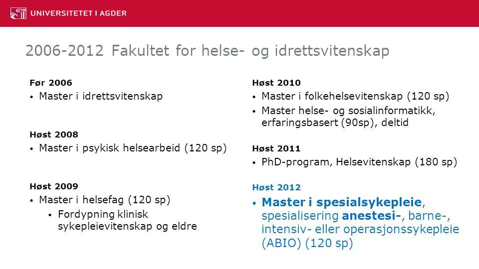 2006-2012 Fakultet for helse- og idrettsvitenskap Før 2006 Master i idrettsvitenskap Høst 2008 Master i psykisk helsearbeid (120 sp) Høst 2009 Master i helsefag (120 sp) Fordypning klinisk sykepleievitenskap og eldre Høst 2010 Master i folkehelsevitenskap (120 sp) Master helse- og sosialinformatikk, erfaringsbasert (90sp), deltid Høst 2011 PhD-program, Helsevitenskap (180 sp) Høst 2012 Master i spesialsykepleie, spesialisering anestesi-, barne-, intensiv- eller operasjonssykepleie (ABIO) (120 sp)
