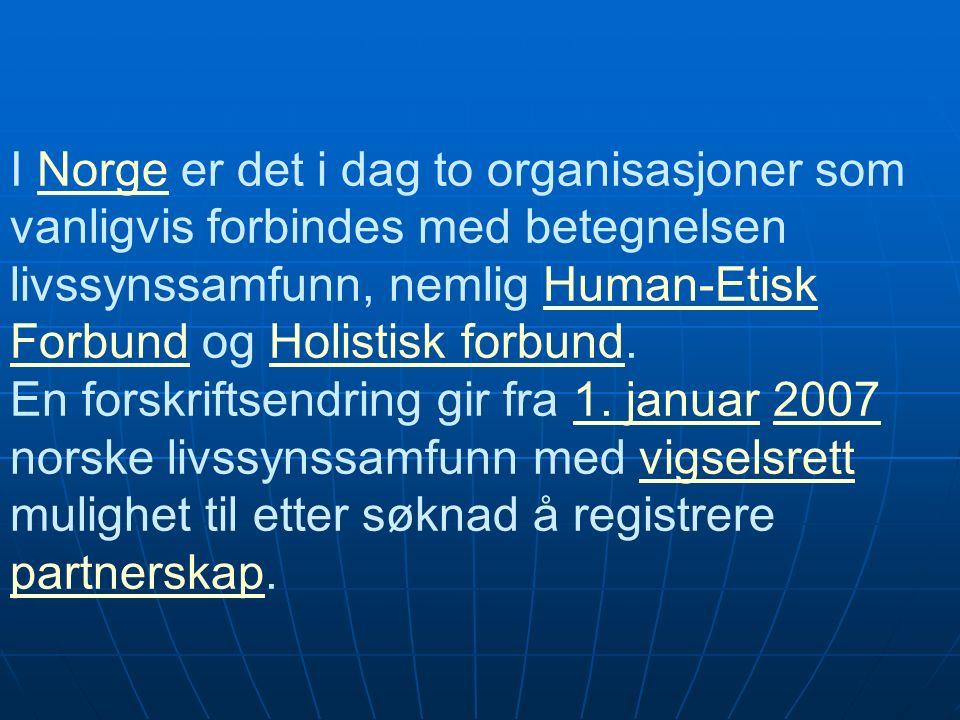 I Norge er det i dag to organisasjoner som vanligvis forbindes med betegnelsen livssynssamfunn, nemlig Human-Etisk Forbund og Holistisk forbund.NorgeHuman-Etisk ForbundHolistisk forbund En forskriftsendring gir fra 1.
