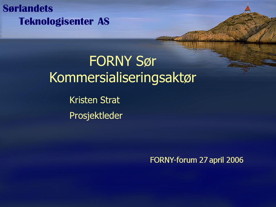Sørlandets Teknologisenter AS FORNY Sør Kommersialiseringsaktør Kristen Strat Prosjektleder FORNY-forum 27 april 2006