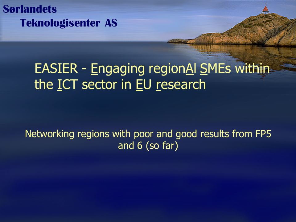 Sørlandets Teknologisenter AS EASIER - Engaging regionAl SMEs within the ICT sector in EU research Networking regions with poor and good results from FP5 and 6 (so far)