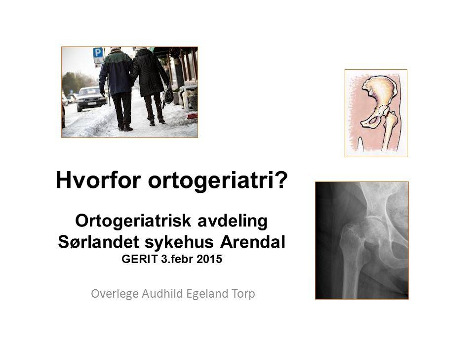 Hvorfor ortogeriatri? Ortogeriatrisk avdeling Sørlandet sykehus Arendal GERIT 3.febr 2015 Overlege Audhild Egeland Torp