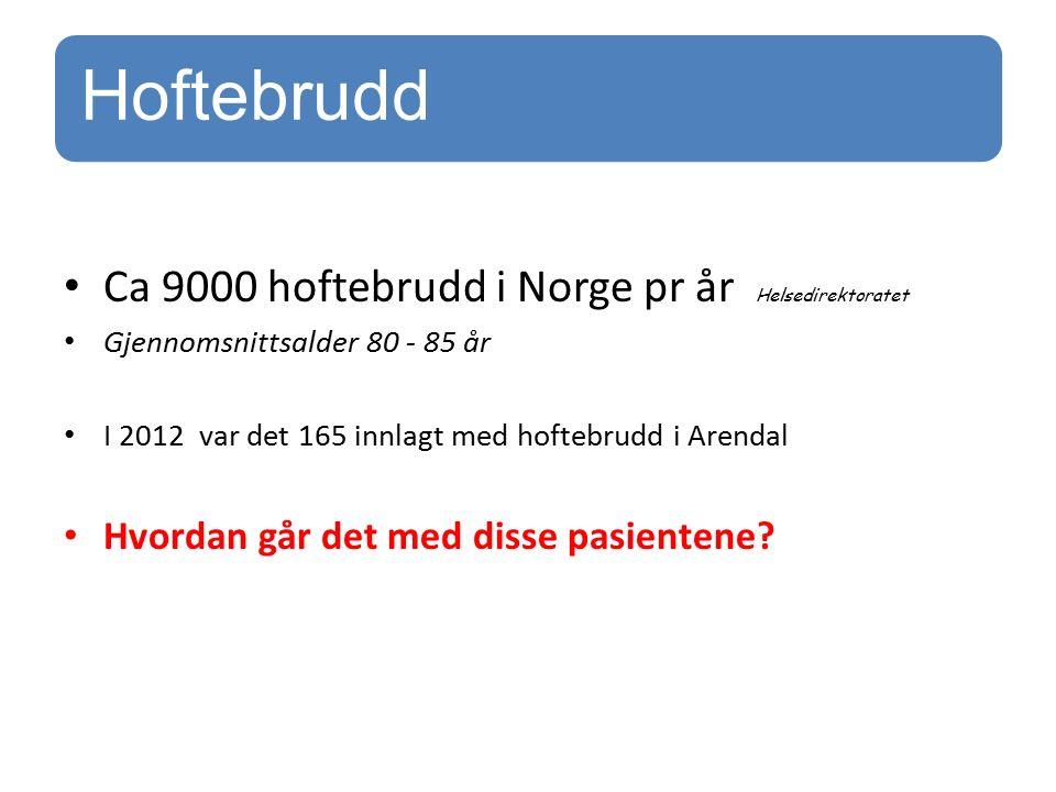 Hoftebrudd Ca 9000 hoftebrudd i Norge pr år Helsedirektoratet Gjennomsnittsalder 80 - 85 år I 2012 var det 165 innlagt med hoftebrudd i Arendal Hvordan går det med disse pasientene?