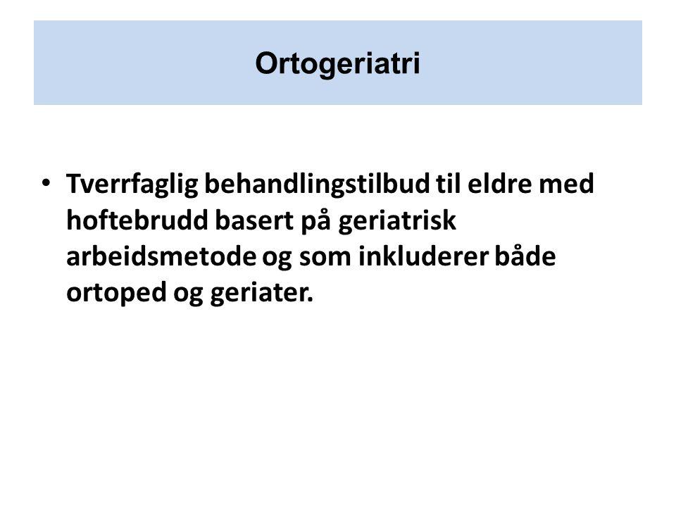Ortogeriatri Tverrfaglig behandlingstilbud til eldre med hoftebrudd basert på geriatrisk arbeidsmetode og som inkluderer både ortoped og geriater.