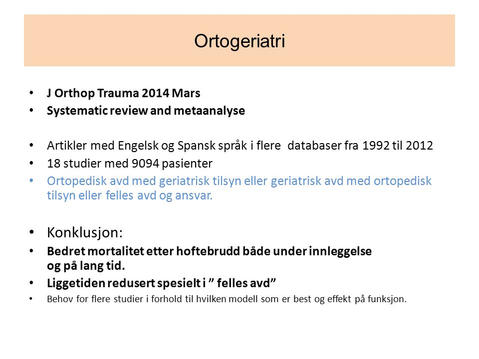 Ortogeriatri J Orthop Trauma 2014 Mars Systematic review and metaanalyse Artikler med Engelsk og Spansk språk i flere databaser fra 1992 til 2012 18 studier med 9094 pasienter Ortopedisk avd med geriatrisk tilsyn eller geriatrisk avd med ortopedisk tilsyn eller felles avd og ansvar.